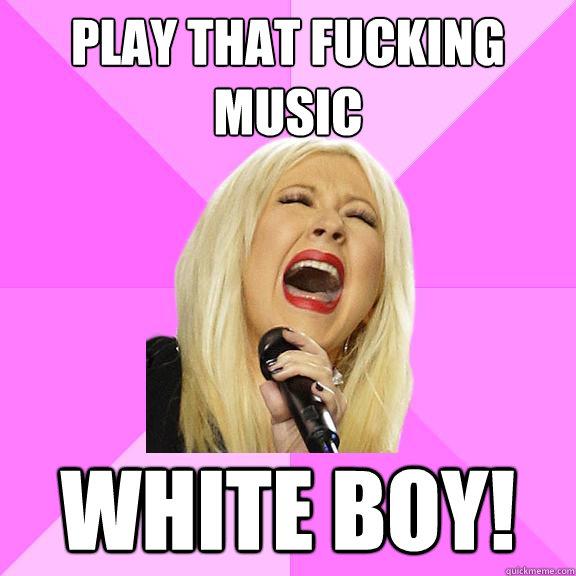 Fucking music white boy