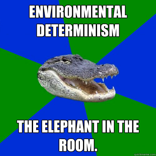 Environmental Determinism The elephant in the room.
