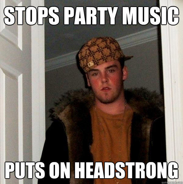 Stops party music puts on headstrong - Stops party music puts on headstrong  Scumbag Steve