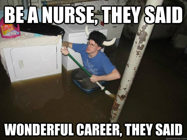 be a nurse, they said wonderful career, they said
