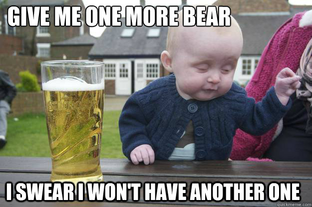 Give Me One more bear I swear i won't have another one - Give Me One more bear I swear i won't have another one  drunk baby