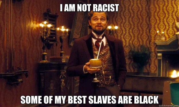 I am not racist some of my best slaves are black