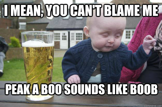 I mean, you can't blame me Peak a Boo sounds like BOOb - I mean, you can't blame me Peak a Boo sounds like BOOb  drunk baby