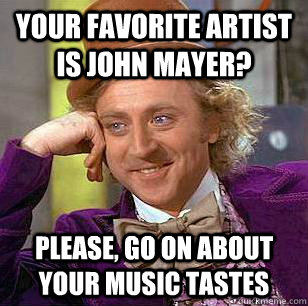 Your favorite artist is John Mayer? please, go on about your music tastes - Your favorite artist is John Mayer? please, go on about your music tastes  Condescending Wonka