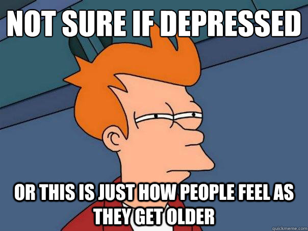 not sure if depressed Or this is just how people feel as they get older - not sure if depressed Or this is just how people feel as they get older  Futurama Fry