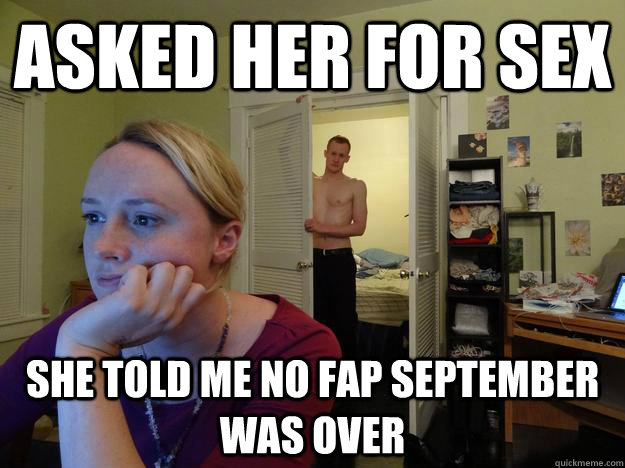 Asked her for sex  she told me no fap September was over - Asked her for sex  she told me no fap September was over  Redditors Husband