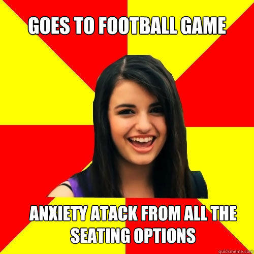 Goes to football game Anxiety atack from all the seating options  Rebecca Black