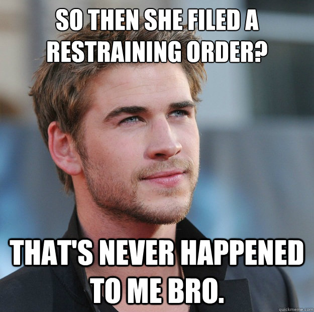 So then she filed a restraining order? That's never happened to me bro.