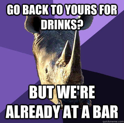 go back to yours for drinks? but we're already at a bar  Sexually Oblivious Rhino