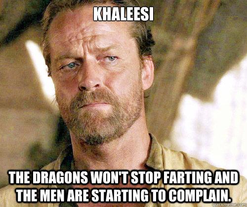 Khaleesi  the dragons won't stop farting and the men are starting to complain.   Sir Jorah to Omari