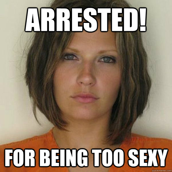 arrested! For being too sexy - arrested! For being too sexy  Attractive Convict