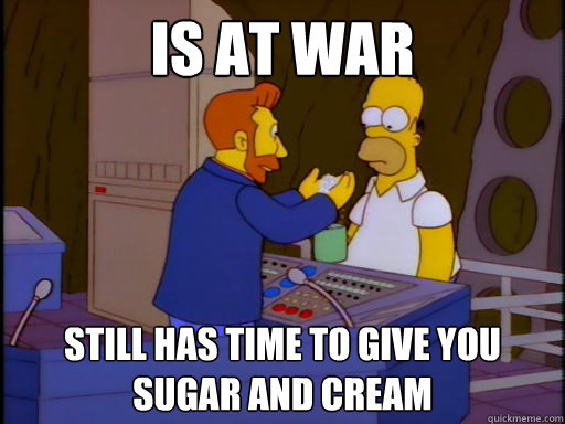 IS AT WAR STILL HAS TIME TO GIVE YOU SUGAR AND CREAM - IS AT WAR STILL HAS TIME TO GIVE YOU SUGAR AND CREAM  Good Guy Hank