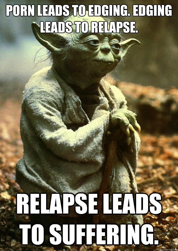 Porn leads to edging. Edging leads to relapse. Relapse leads to suffering.  Yoda