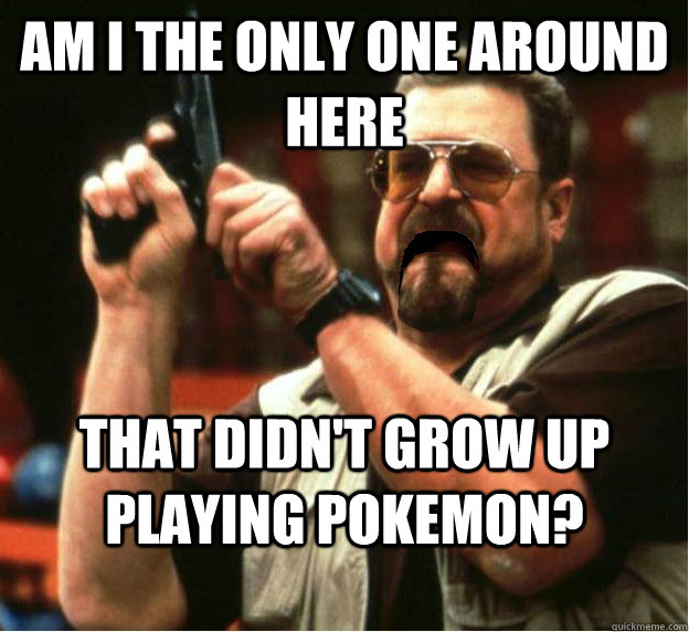 Am i the only one around here That didn't grow up playing pokemon? - Am i the only one around here That didn't grow up playing pokemon?  Misc