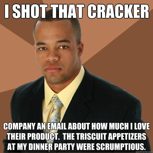 I shot that cracker company an email about how much I love their product.  The Triscuit appetizers at my dinner party were scrumptious. - I shot that cracker company an email about how much I love their product.  The Triscuit appetizers at my dinner party were scrumptious.  Successful Black Man