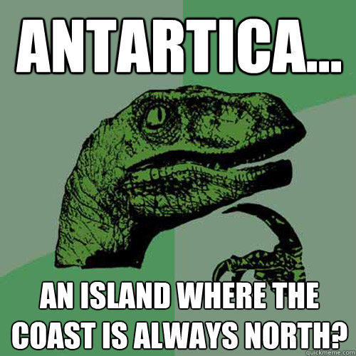 Antartica... an island where the coast is always north? - Antartica... an island where the coast is always north?  Philosoraptor