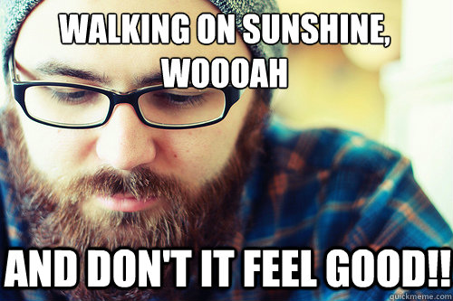 Walking on sunshine, woooah  and don't it feel good!!   Hipster Problems
