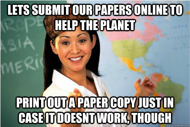 Lets submit our papers online to help the planet Print out a paper copy just in case it doesnt work, though - Lets submit our papers online to help the planet Print out a paper copy just in case it doesnt work, though  Scumbag Teacher