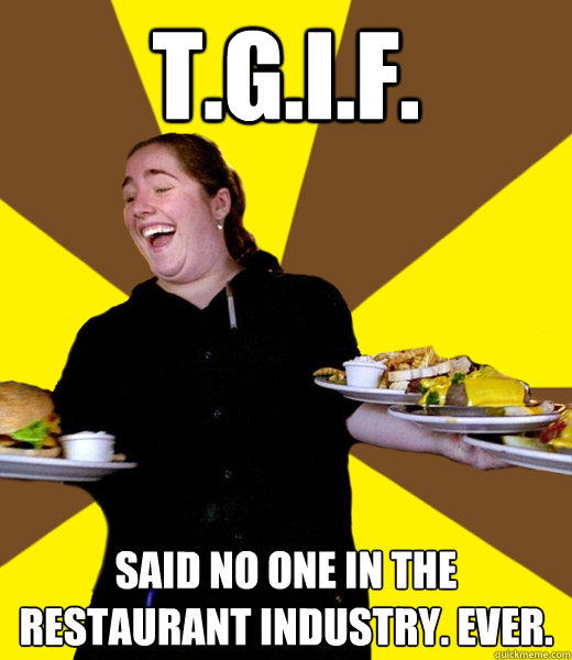 T.G.I.F. Said no one in the restaurant industry. Ever. - T.G.I.F. Said no one in the restaurant industry. Ever.  Overly Friendly Waitress
