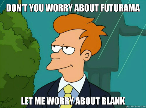 Don't you worry about FUTURAMA Let me worry about blank - Don't you worry about FUTURAMA Let me worry about blank  Misc