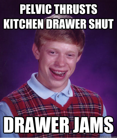 Pelvic thrusts kitchen drawer shut Drawer jams - Pelvic thrusts kitchen drawer shut Drawer jams  Bad Luck Brian