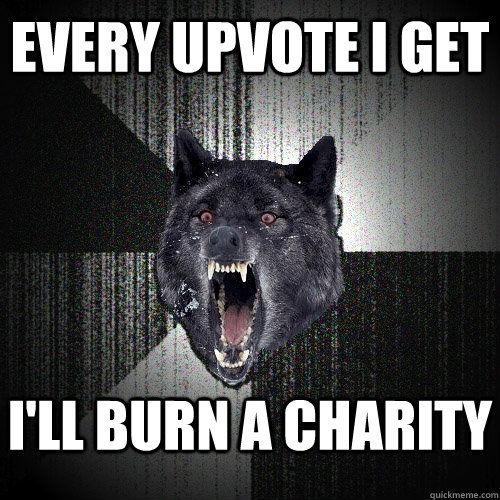 every upvote i get I'll burn a charity   - every upvote i get I'll burn a charity    Insanity Wolf
