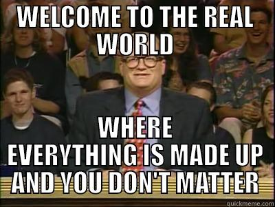 WELCOME TO THE REAL WORLD WHERE EVERYTHING IS MADE UP AND YOU DON'T MATTER Its time to play drew carey