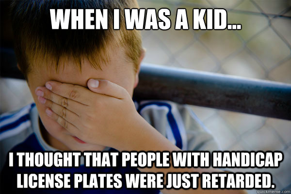 When I was a kid... I thought that people with handicap license plates were just retarded. - When I was a kid... I thought that people with handicap license plates were just retarded.  Misc
