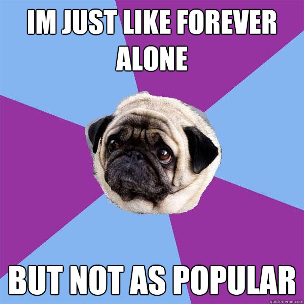 im just like Forever Alone but not as popular - im just like Forever Alone but not as popular  Lonely Pug