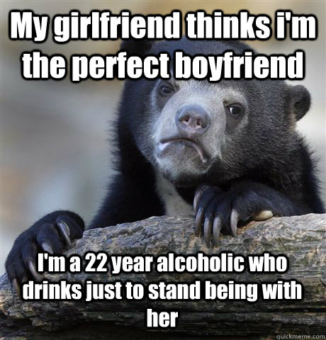 My girlfriend thinks i'm the perfect boyfriend I'm a 22 year alcoholic who drinks just to stand being with her - My girlfriend thinks i'm the perfect boyfriend I'm a 22 year alcoholic who drinks just to stand being with her  Confession Bear