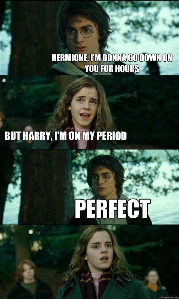 Hermione, I'm gonna go down on you for hours But harry, I'm on my period PERFECT  Horny Harry