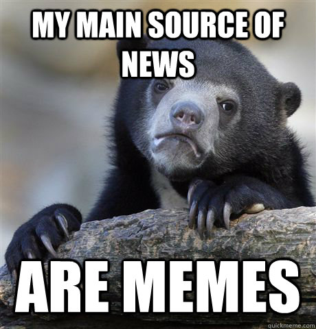 My main source of news Are memes - My main source of news Are memes  Confession Bear