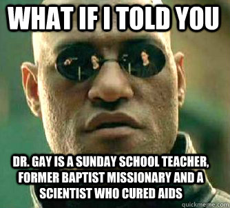 what if i told you Dr. Gay is a Sunday School teacher, former Baptist Missionary and a Scientist who cured aids - what if i told you Dr. Gay is a Sunday School teacher, former Baptist Missionary and a Scientist who cured aids  Matrix Morpheus