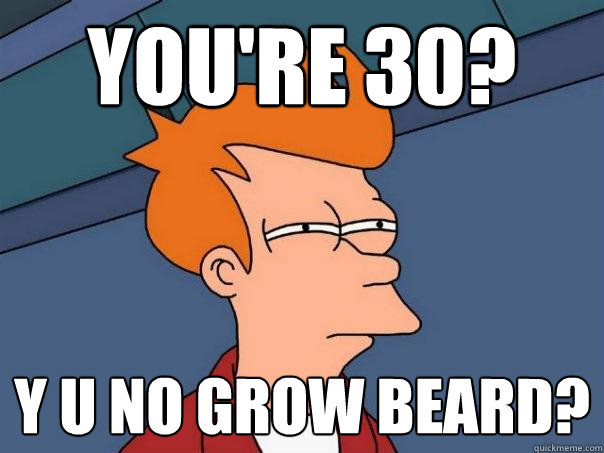 You're 30? y u no grow beard?  Futurama Fry