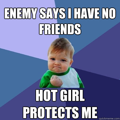 Enemy says I have no friends hot girl  protects me - Enemy says I have no friends hot girl  protects me  Success Kid