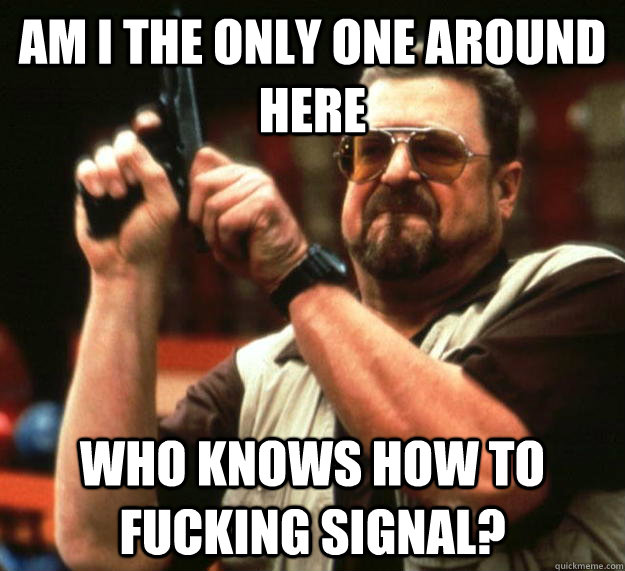 am I the only one around here Who knows how to fucking signal? - am I the only one around here Who knows how to fucking signal?  Angry Walter