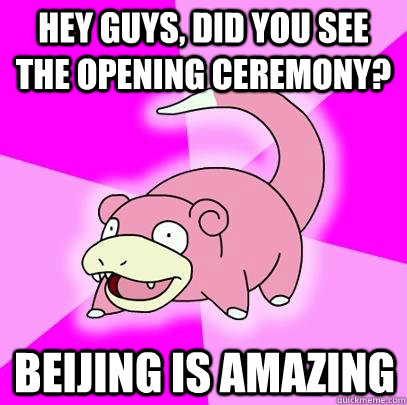 Hey Guys, did you see the Opening Ceremony? Beijing is AMAZING - Hey Guys, did you see the Opening Ceremony? Beijing is AMAZING  Slowpoke