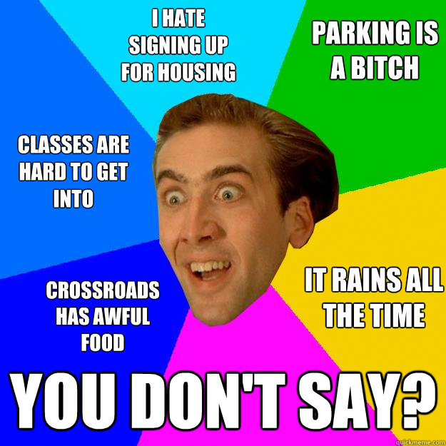 i hate signing up for housing you don't say? classes are hard to get into parking is a bitch it rains all the time crossroads has awful food  Nicolas Cage