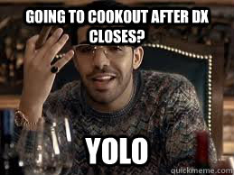 going to Cookout after dx closes? YOLO