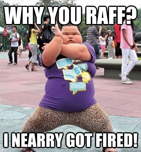 WHY YOU RAFF? I NEARRY Got FIRED!