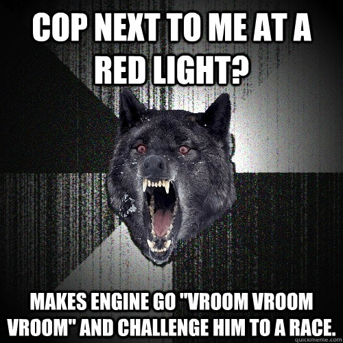 Cop next to me at a red light? Makes engine go