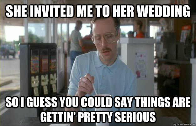 She invited me to her wedding So I guess you could say things are gettin' pretty serious