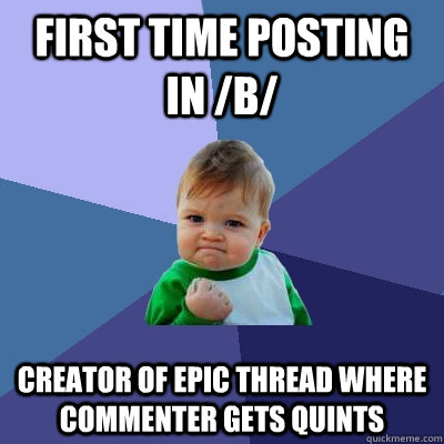 First time posting in /b/ creator of epic thread where  commenter gets quints - First time posting in /b/ creator of epic thread where  commenter gets quints  Success Kid