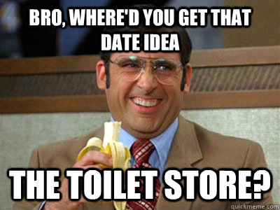 Bro, where'd you get that date idea The Toilet Store?