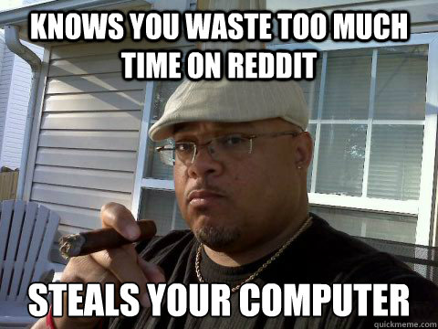 Knows you waste too much time on reddit steals your computer