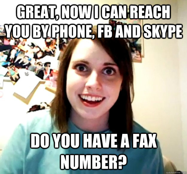 Great, now I can reach you by Phone, FB and skype Do you have a fax number? - Great, now I can reach you by Phone, FB and skype Do you have a fax number?  Overly Attached Girlfriend