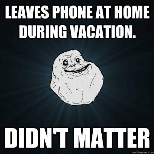 Leaves Phone at home during vacation. Didn't Matter - Leaves Phone at home during vacation. Didn't Matter  Forever Alone