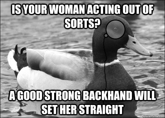 Is your woman acting out of sorts? A good strong backhand will set her straight