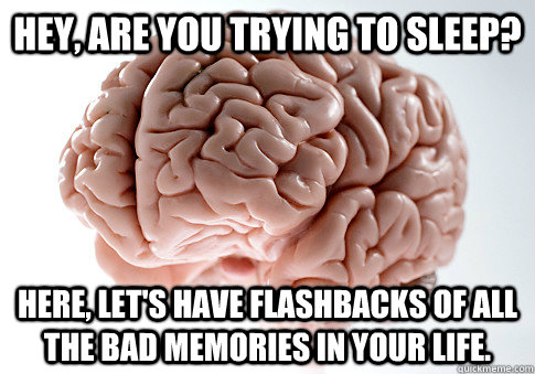 Hey, are you trying to sleep? Here, let's have flashbacks of all the bad memories in your life. - Hey, are you trying to sleep? Here, let's have flashbacks of all the bad memories in your life.  Scumbag Brain