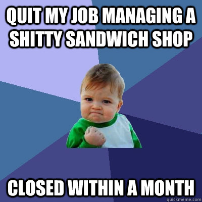 Quit my job managing a shitty sandwich shop Closed within a month - Quit my job managing a shitty sandwich shop Closed within a month  Success Kid